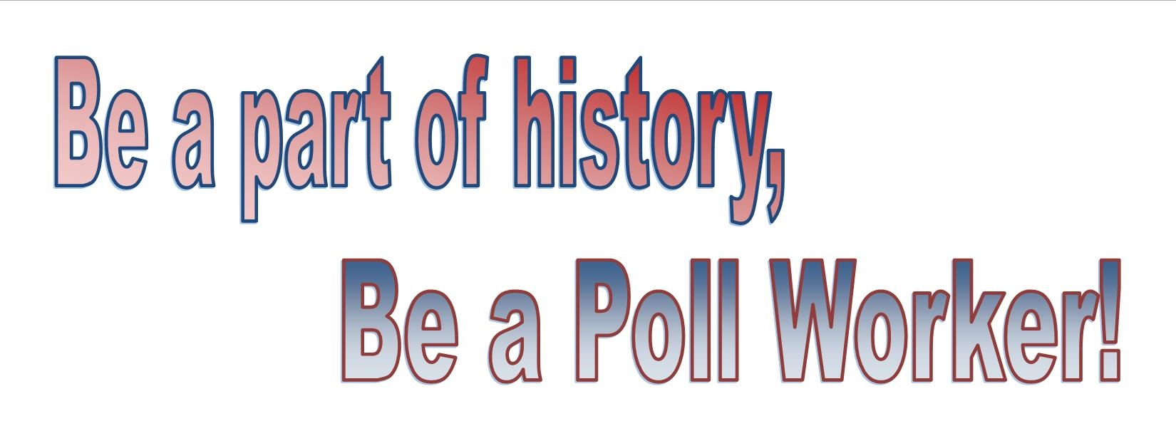 be a part of history, be a poll worker